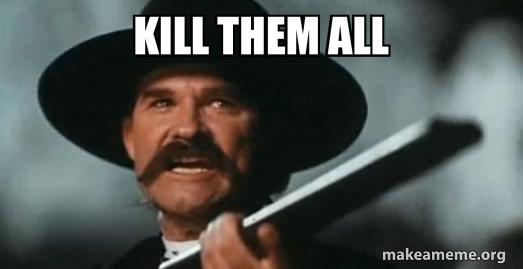 Kill them all!